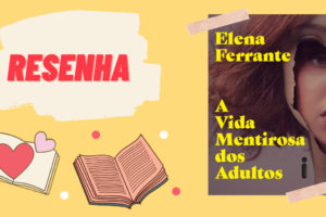 A Vida Mentirosa dos Adultos - Elena Ferrante (resenha)